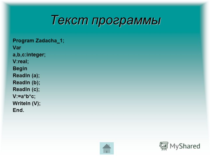 Текст программы Program Zadacha_1; Var a,b,c:integer; V:real; Begin Readln (a); Readln (b); Readln (c); V:=a*b*c; Writeln (V); End.