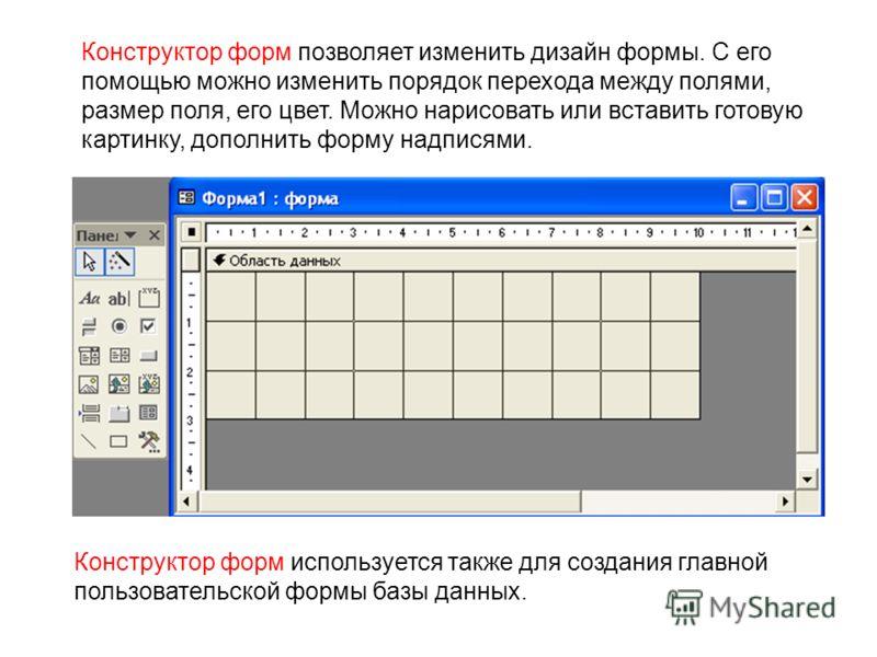 Конструктор форм позволяет изменить дизайн формы. С его помощью можно изменить порядок перехода между полями, размер поля, его цвет. Можно нарисовать или вставить готовую картинку, дополнить форму надписями. Конструктор форм используется также для со