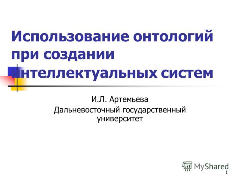 1 Использование онтологий при создании интеллектуальных систем И.Л. Артемьева Дальневосточный государственный университет
