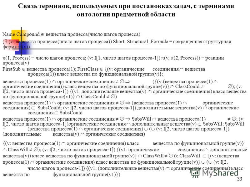 33 Связь терминов, используемых при постановках задач, с терминами онтологии предметной области Name Compound вещества процесса(число шагов процесса) ( (v: вещества процесса(число шагов процесса)) Short_Structural_Formula = сокращенная структурная фо