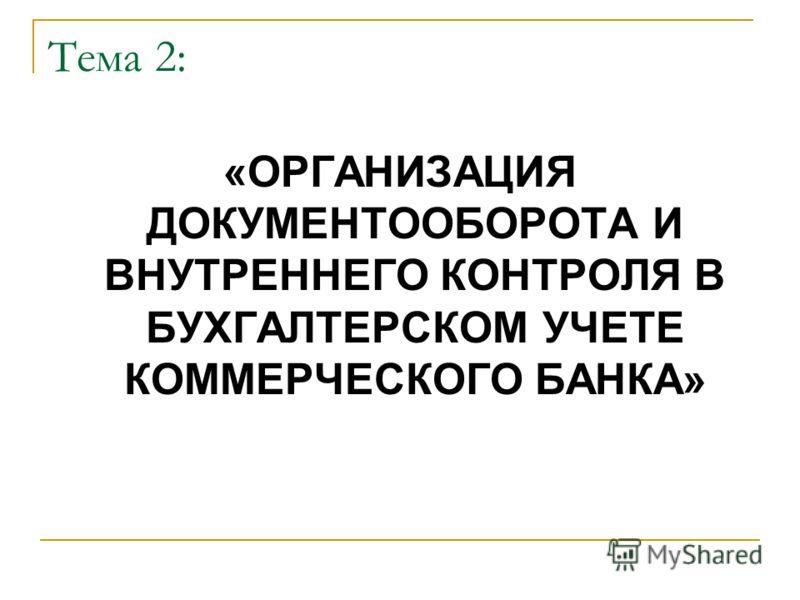 Тема 2: «ОРГАНИЗАЦИЯ ДОКУМЕНТООБОРОТА И ВНУТРЕННЕГО КОНТРОЛЯ В БУХГАЛТЕРСКОМ УЧЕТЕ КОММЕРЧЕСКОГО БАНКА»