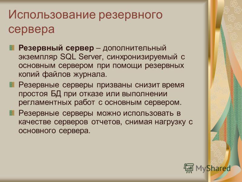 Использование резервного сервера Резервный сервер – дополнительный экземпляр SQL Server, синхронизируемый с основным сервером при помощи резервных копий файлов журнала. Резервные серверы призваны снизит время простоя БД при отказе или выполнении регл