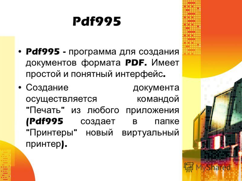 Pdf995 Pdf995 - программа для создания документов формата PDF. Имеет простой и понятный интерфейс. Создание документа осуществляется командой  Печать  из любого приложения (Pdf995 создает в папке  Принтеры  новый виртуальный принтер ).