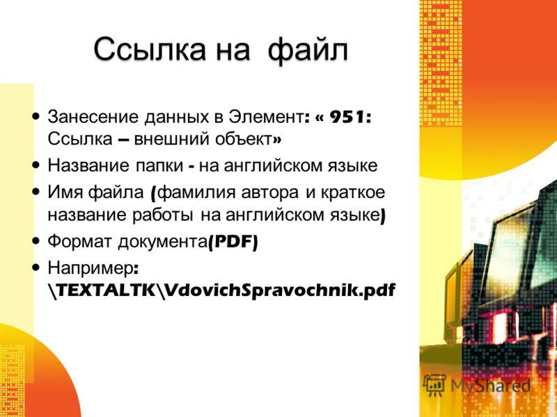 Ссылка на файл Занесение данных в Элемент : « 951: Ссылка – внешний объект » Название папки - на английском языке Имя файла ( фамилия автора и краткое название работы на английском языке ) Формат документа (PDF) Например : \TEXTALTK\VdovichSpravochni