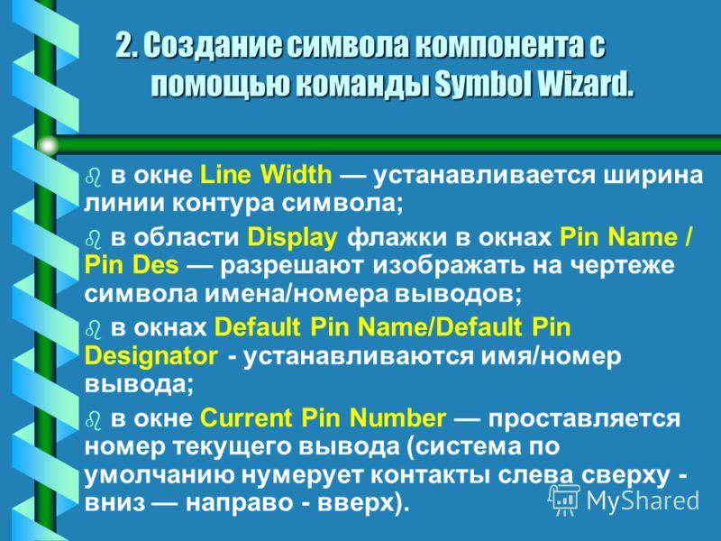 В диалоговом окне должна быть указана следующая информация: bb вbb в окне Symbol Width - указывается ширина символа; bb вbb в окне Pin Spacing - расстояние между смежными выводами по вертикали; bb вbb в области Length - длина вывода; bb вbb в окнах N