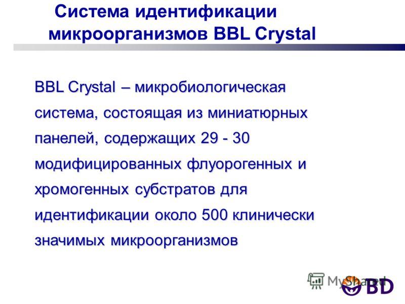 Система идентификации микроорганизмов BBL Crystal BBL Crystal – микробиологическая система, состоящая из миниатюрных панелей, содержащих 29 - 30 модифицированных флуорогенных и хромогенных субстратов для идентификации около 500 клинически значимых ми