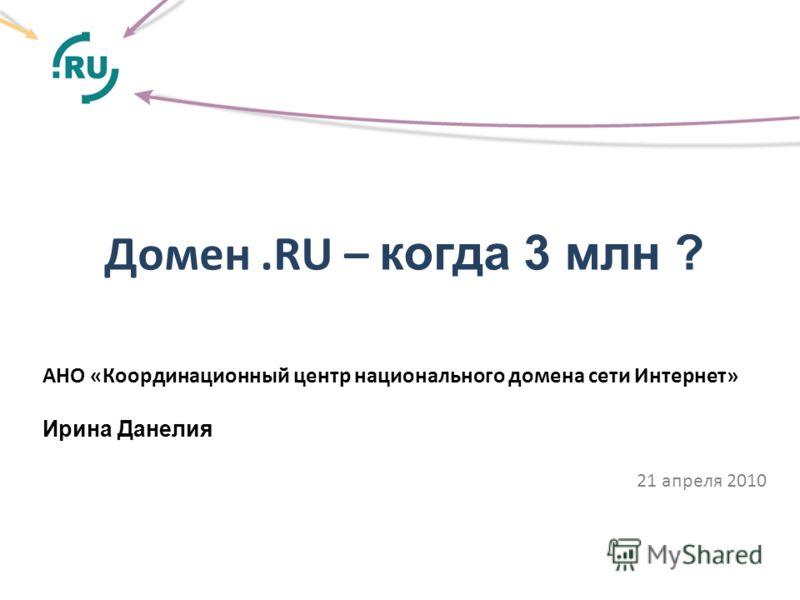 Домен.RU – когда 3 млн ? АНО «Координационный центр национального домена сети Интернет» Ирина Данелия 21 апреля 2010