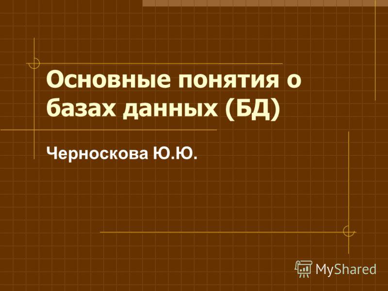 Основные понятия о базах данных (БД) Черноскова Ю.Ю.