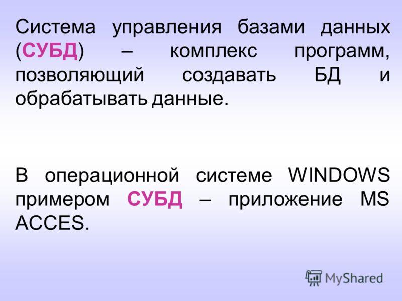 Система управления базами данных (СУБД) – комплекс программ, позволяющий создавать БД и обрабатывать данные. В операционной системе WINDOWS примером СУБД – приложение MS ACCES.