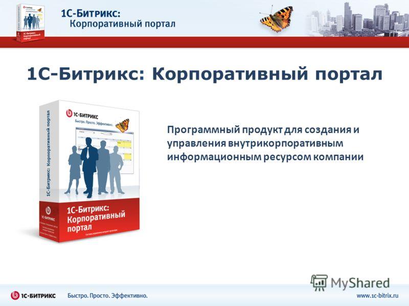 1С-Битрикс: Корпоративный портал Программный продукт для создания и управления внутрикорпоративным информационным ресурсом компании
