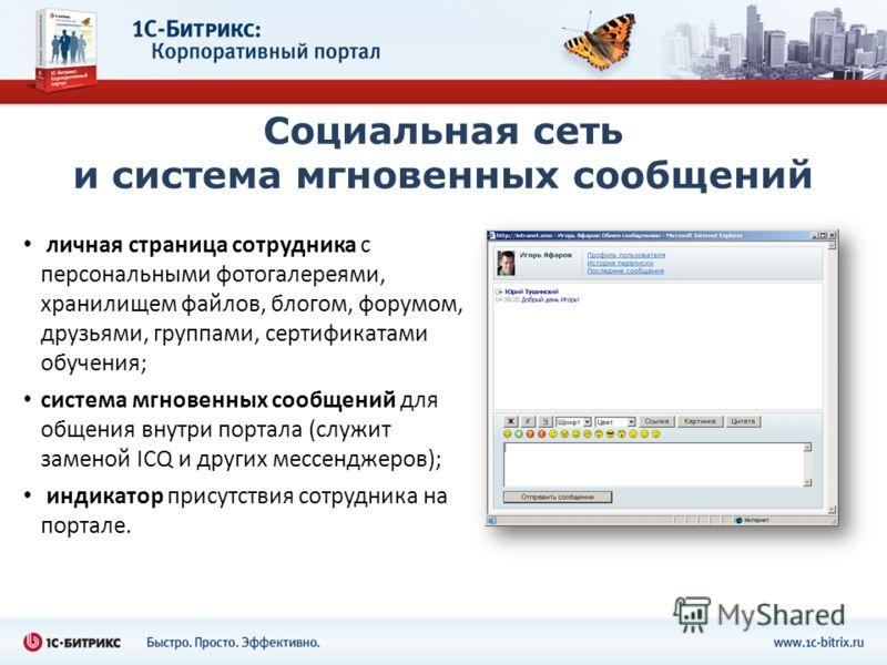 Социальная сеть и система мгновенных сообщений личная страница сотрудника с персональными фотогалереями, хранилищем файлов, блогом, форумом, друзьями, группами, сертификатами обучения; система мгновенных сообщений для общения внутри портала (служит з