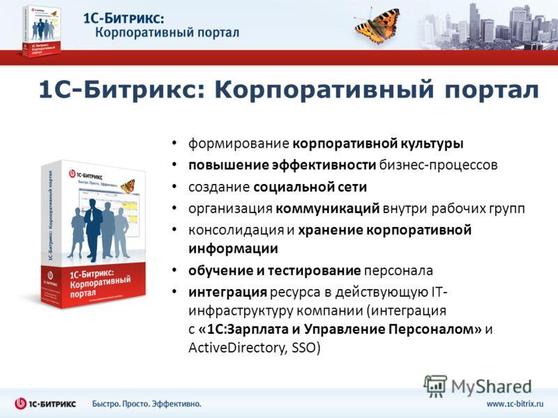 1С-Битрикс: Корпоративный портал формирование корпоративной культуры повышение эффективности бизнес-процессов создание социальной сети организация коммуникаций внутри рабочих групп консолидация и хранение корпоративной информации обучение и тестирова