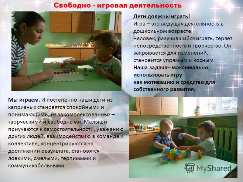 Дети должны играть! Игра – это ведущая деятельность в дошкольном возрасте. Человек, разучившийся играть, теряет непосредственность и творчество. Он закрывается для изменений, становится упрямым и косным. Наша задача– максимально использовать игру как