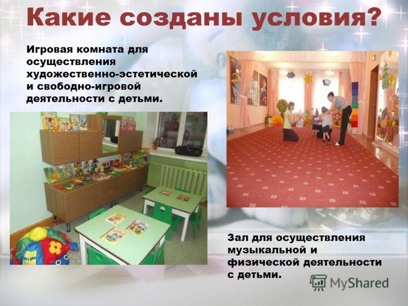 Какие созданы условия? Зал для осуществления музыкальной и физической деятельности с детьми. Игровая комната для осуществления художественно-эстетической и свободно-игровой деятельности с детьми.