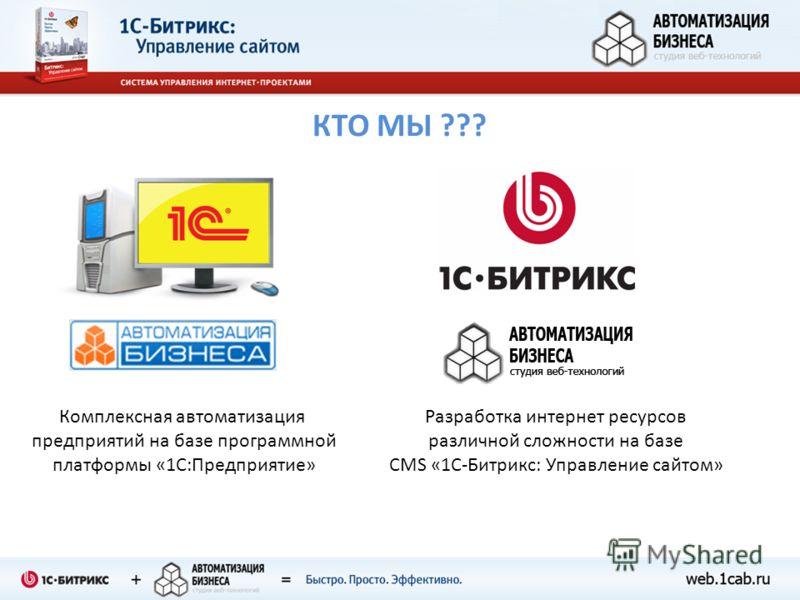 КТО МЫ ??? Комплексная автоматизация предприятий на базе программной платформы «1С:Предприятие» Разработка интернет ресурсов различной сложности на базе CMS «1C-Битрикс: Управление сайтом»
