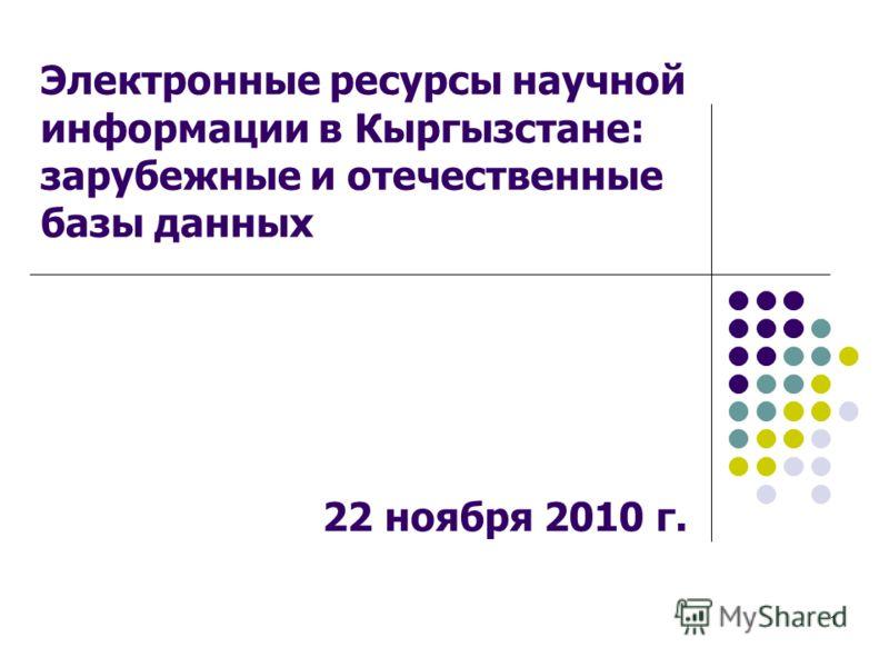 1 Электронные ресурсы научной информации в Кыргызстане: зарубежные и отечественные базы данных 22 ноября 2010 г.