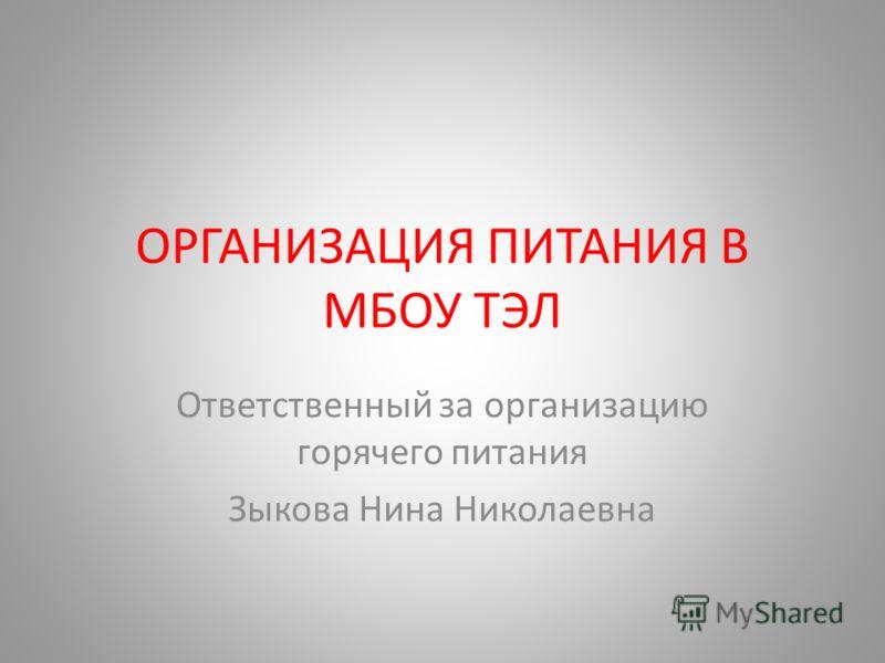 ОРГАНИЗАЦИЯ ПИТАНИЯ В МБОУ ТЭЛ Ответственный за организацию горячего питания Зыкова Нина Николаевна