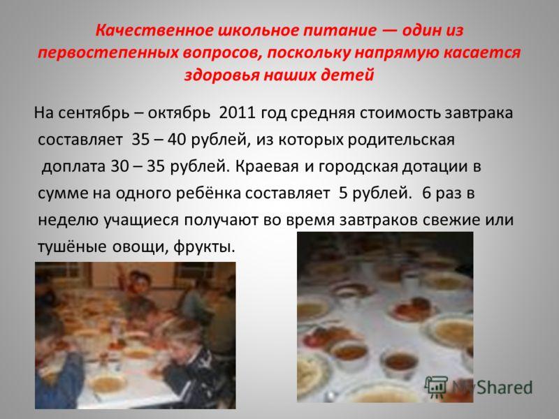 Качественное школьное питание один из первостепенных вопросов, поскольку напрямую касается здоровья наших детей На сентябрь – октябрь 2011 год средняя стоимость завтрака составляет 35 – 40 рублей, из которых родительская доплата 30 – 35 рублей. Краев