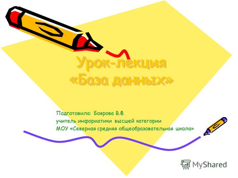 Урок-лекция «База данных» Подготовила: Боярова В.Ф. учитель информатики высшей категории МОУ «Северная средняя общеобразовательная школа»
