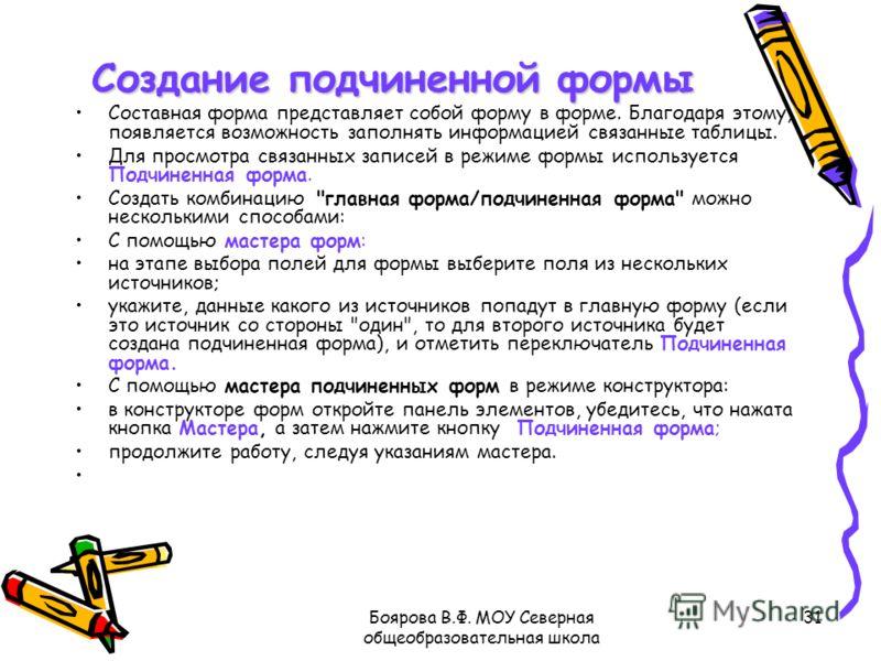 Боярова В.Ф. МОУ Северная общеобразовательная школа 31 Создание подчиненной формы Создание подчиненной формы Составная форма представляет собой форму в форме. Благодаря этому, появляется возможность заполнять информацией связанные таблицы. Для просмо