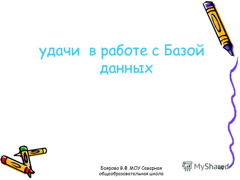 Боярова В.Ф. МОУ Северная общеобразовательная школа 49 удачи в работе с Базой данных