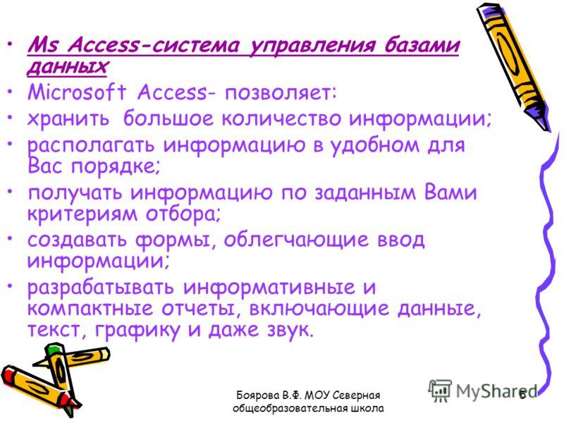 Боярова В.Ф. МОУ Северная общеобразовательная школа 5 Ms Access-система управления базами данных Microsoft Access- позволяет: хранить большое количество информации; располагать информацию в удобном для Вас порядке; получать информацию по заданным Вам