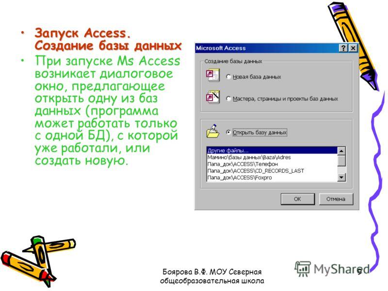 Боярова В.Ф. МОУ Северная общеобразовательная школа 9 Запуск Access. Создание базы данныхЗапуск Access. Создание базы данных При запуске Ms Access возникает диалоговое окно, предлагающее открыть одну из баз данных (программа может работать только с о