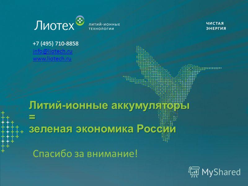Спасибо за внимание! +7 (495) 710-8858 info@liotech.ru www.liotech.ru Литий-ионные аккумуляторы = зеленая экономика России