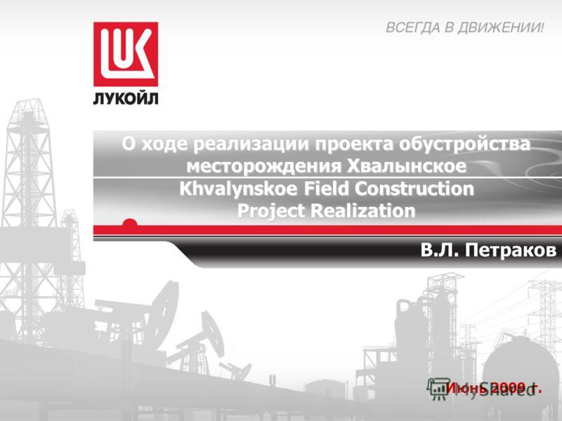 О ходе реализации проекта обустройства месторождения Хвалынское Khvalynskoe Field Construction Project Realization Июнь 2009 г. В.Л. Петраков