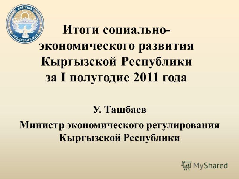 Итоги социально- экономического развития Кыргызской Республики за I полугодие 2011 года У. Ташбаев Министр экономического регулирования Кыргызской Республики
