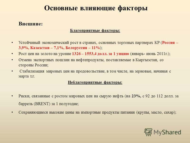 Основные влияющие факторы Внешние: Благоприятные факторы: Устойчивый экономический рост в странах, основных торговых партнерах КР (Россия – 3,9%, Казахстан – 7,1%, Белоруссия – 11%); Рост цен на золото на уровне 1326 – 1553,4 долл. за 1 унцию (январь