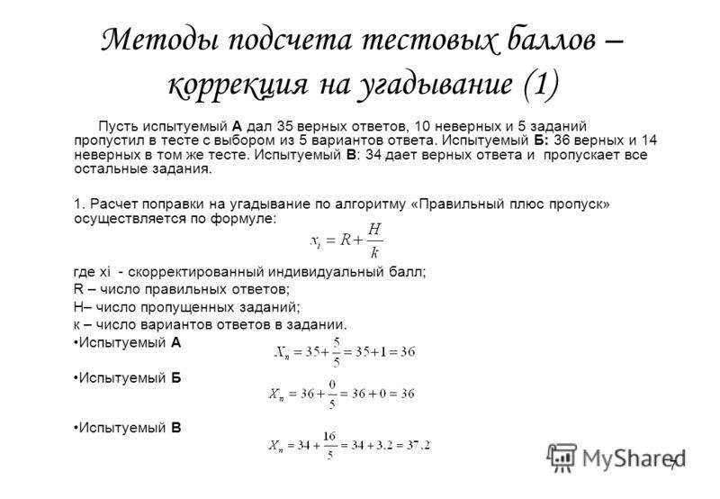 7 Методы подсчета тестовых баллов – коррекция на угадывание (1) Пусть испытуемый А дал 35 верных ответов, 10 неверных и 5 заданий пропустил в тесте с выбором из 5 вариантов ответа. Испытуемый Б: 36 верных и 14 неверных в том же тесте. Испытуемый В: 3