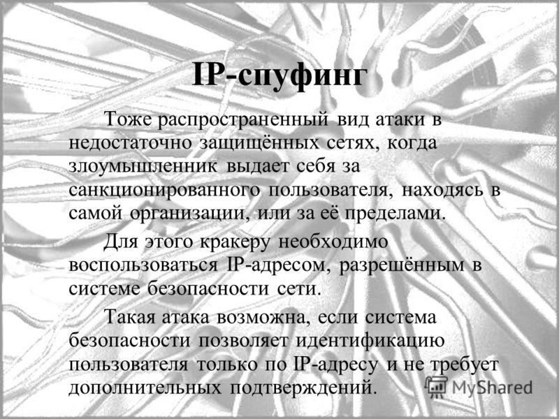 IP-спуфинг Тоже распространенный вид атаки в недостаточно защищённых сетях, когда злоумышленник выдает себя за санкционированного пользователя, находясь в самой организации, или за её пределами. Для этого кракеру необходимо воспользоваться IP-адресом