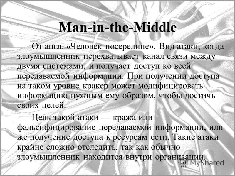 Man-in-the-Middle От англ. «Человек посередине». Вид атаки, когда злоумышленник перехватывает канал связи между двумя системами, и получает доступ ко всей передаваемой информации. При получении доступа на таком уровне кракер может модифицировать инфо