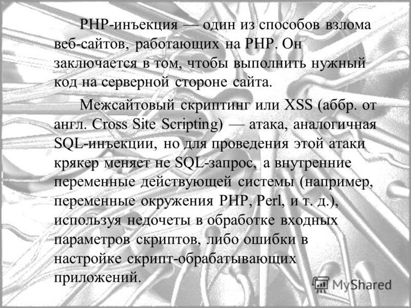PHP-инъекция один из способов взлома веб-сайтов, работающих на PHP. Он заключается в том, чтобы выполнить нужный код на серверной стороне сайта. Межсайтовый скриптинг или XSS (аббр. от англ. Cross Site Scripting) атака, аналогичная SQL-инъекции, но д