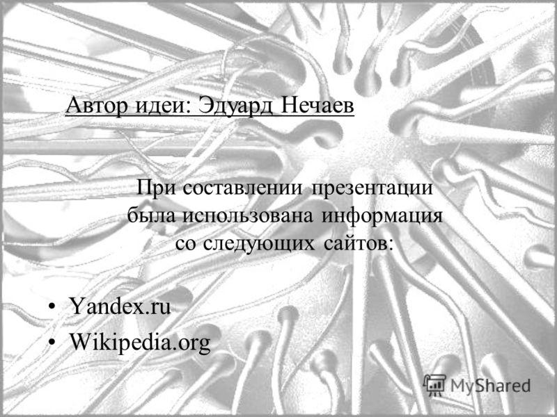 При составлении презентации была использована информация со следующих сайтов: Yandex.ru Wikipedia.org Автор идеи: Эдуард Нечаев