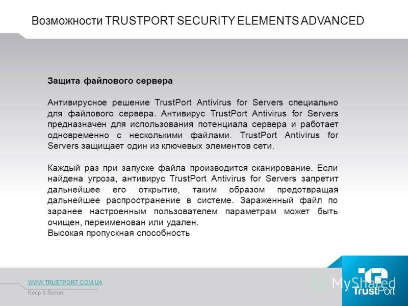 Возможности TRUSTPORT SECURITY ELEMENTS ADVANCED WWW.TRUSTPORT.COM.UA Keep It Secure Защита файлового сервера Антивирусное решение TrustPort Antivirus for Servers специально для файлового сервера. Антивирус TrustPort Antivirus for Servers предназначе