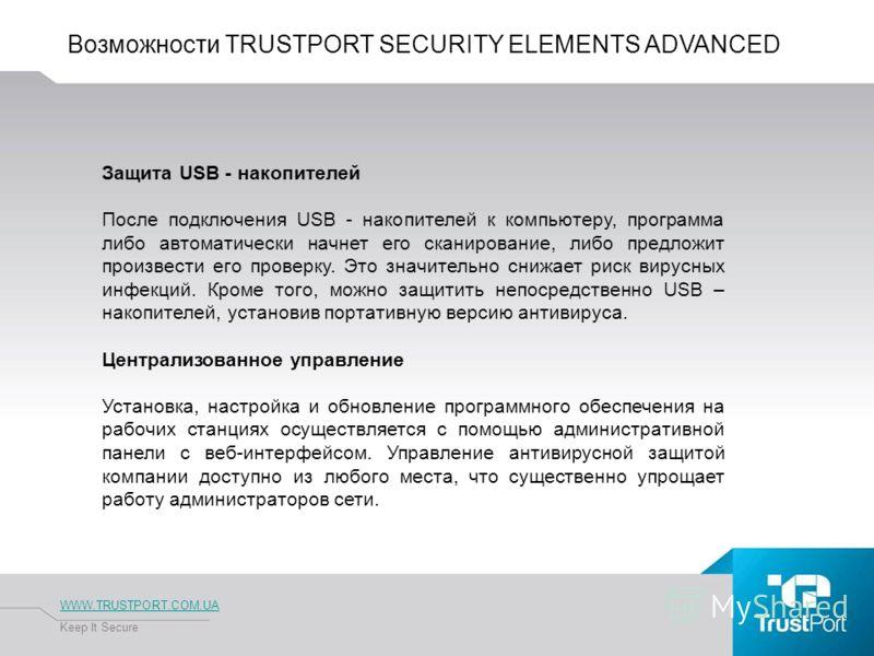 Возможности TRUSTPORT SECURITY ELEMENTS ADVANCED WWW.TRUSTPORT.COM.UA Keep It Secure Защита USB - накопителей После подключения USB - накопителей к компьютеру, программа либо автоматически начнет его сканирование, либо предложит произвести его провер