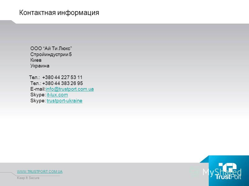Контактная информация WWW.TRUSTPORT.COM.UA Keep It Secure OOO Ай Ти Люкс Стройиндустрии 5 Киев Украина Тел.: +380 44 227 53 11 Тел.: +380 44 383 26 95 E-mail:info@trustport.com.uainfo@trustport.com.ua Skype: it-lux.comit-lux.com Skype: trustport-ukra