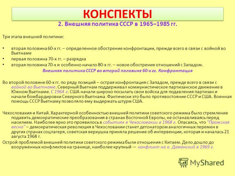 КОНСПЕКТЫ 2. Внешняя политика СССР в 1965–1985 гг. Три этапа внешней политики: вторая половина 60-х гг. – определенное обострение конфронтации, прежде всего в связи с войной во Вьетнаме первая половина 70-х гг. – разрядка вторая половина 70-х и особе