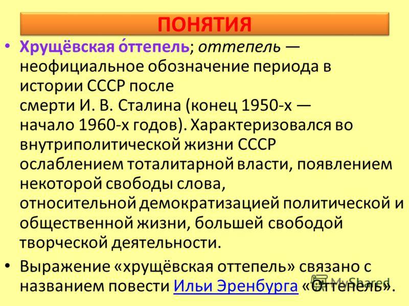 ПОНЯТИЯ Хрущёвская о́ттепель; оттепель неофициальное обозначение периода в истории СССР после смерти И. В. Сталина (конец 1950-х начало 1960-х годов). Характеризовался во внутриполитической жизни СССР ослаблением тоталитарной власти, появлением некот