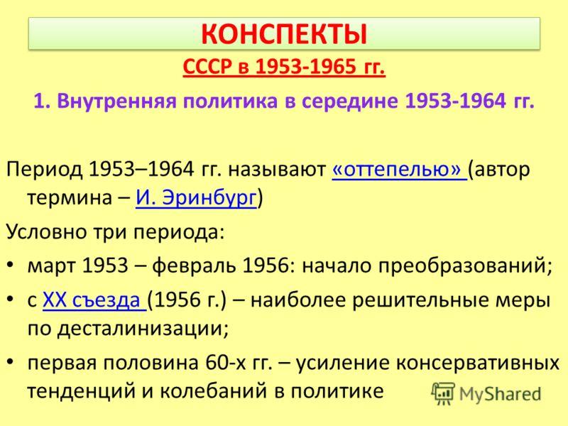 КОНСПЕКТЫ СССР в 1953-1965 гг. 1. Внутренняя политика в середине 1953-1964 гг. Период 1953–1964 гг. называют «оттепелью» (автор термина – И. Эринбург)«оттепелью» И. Эринбург Условно три периода: март 1953 – февраль 1956: начало преобразований; с XX с
