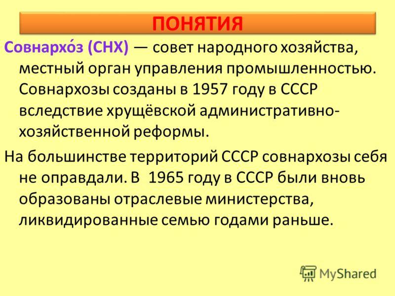 ПОНЯТИЯ Совнархо́з (СНХ) совет народного хозяйства, местный орган управления промышленностью. Совнархозы созданы в 1957 году в СССР вследствие хрущёвской административно- хозяйственной реформы. На большинстве территорий СССР совнархозы себя не оправд