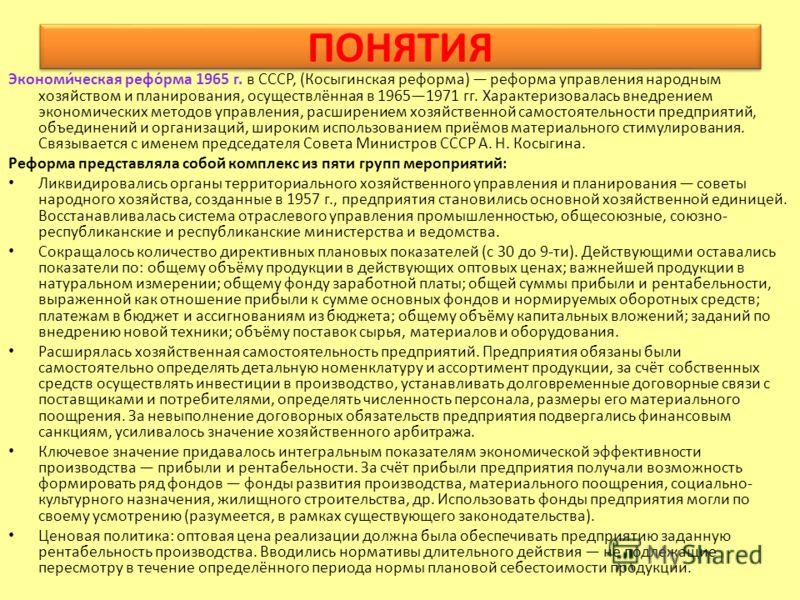 ПОНЯТИЯ Экономи́ческая рефо́рма 1965 г. в СССР, (Косыгинская реформа) реформа управления народным хозяйством и планирования, осуществлённая в 19651971 гг. Характеризовалась внедрением экономических методов управления, расширением хозяйственной самост