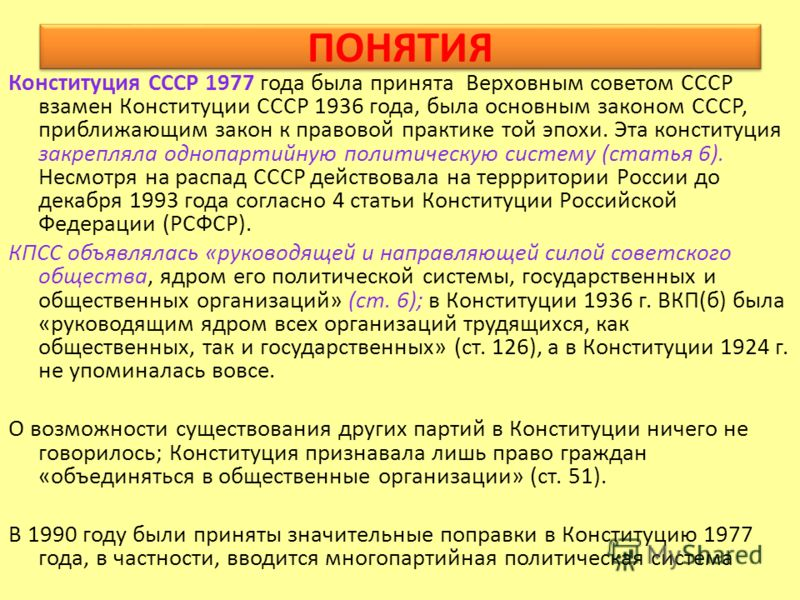 ПОНЯТИЯ Конституция СССР 1977 года была принята Верховным советом СССР взамен Конституции СССР 1936 года, была основным законом СССР, приближающим закон к правовой практике той эпохи. Эта конституция закрепляла однопартийную политическую систему (ста