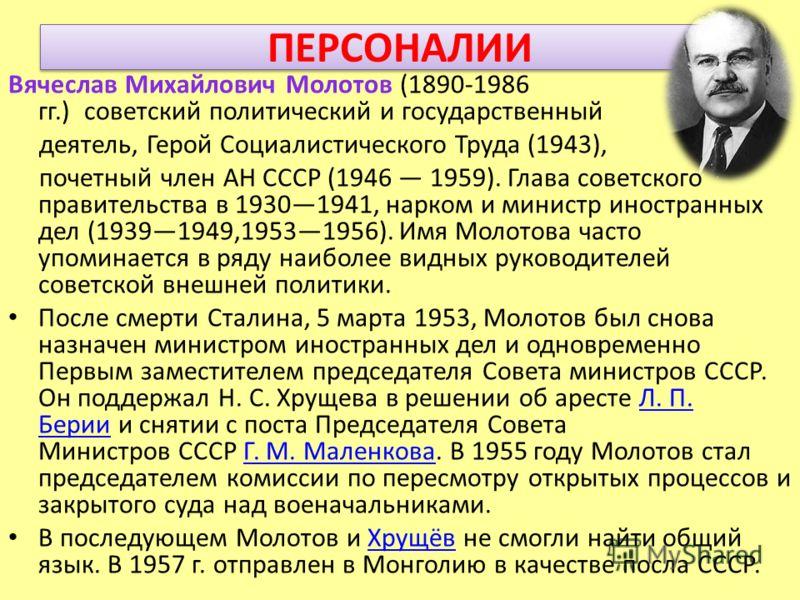ПЕРСОНАЛИИ Вячеслав Михайлович Молотов (1890-1986 гг.) советский политический и государственный деятель, Герой Социалистического Труда (1943), почетный член АН СССР (1946 1959). Глава советского правительства в 19301941, нарком и министр иностранных