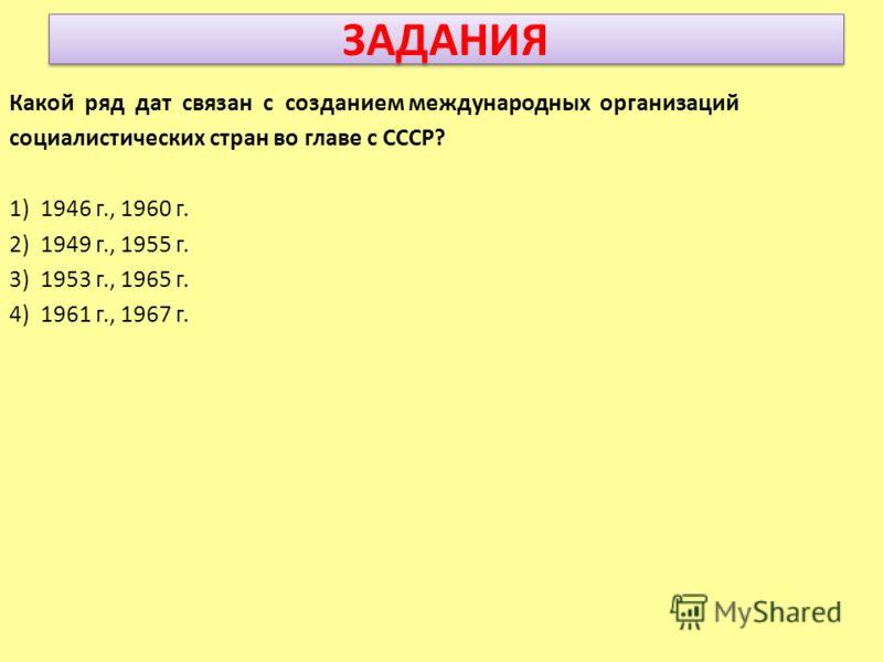 ЗАДАНИЯ Какой ряд дат связан с созданием международных организаций социалистических стран во главе с СССР? 1) 1946 г., 1960 г. 2) 1949 г., 1955 г. 3) 1953 г., 1965 г. 4) 1961 г., 1967 г.