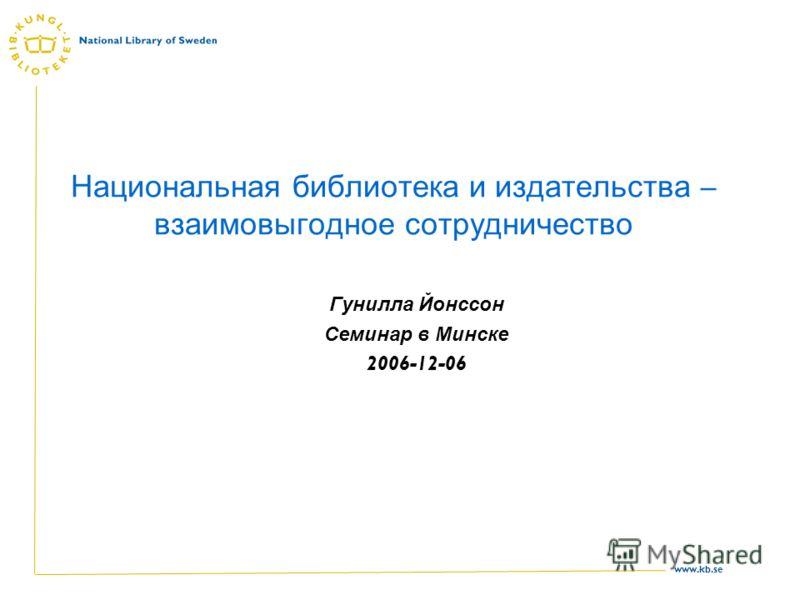 www.kb.se Национальная библиотека и издательства – взаимовыгодное сотрудничество Гунилла Йонссон Семинар в Минске 2006-12-06