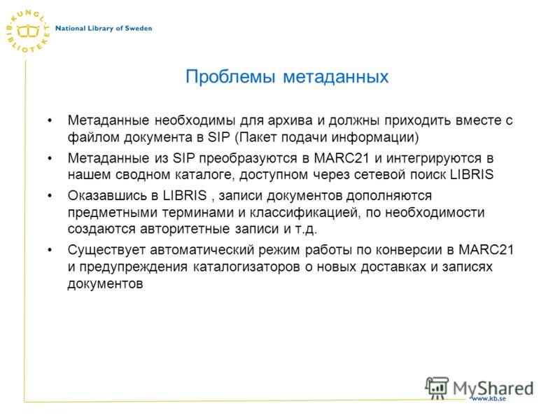 www.kb.se Проблемы метаданных Метаданные необходимы для архива и должны приходить вместе с файлом документа в SIP (Пакет подачи информации) Метаданные из SIP преобразуются в MARC21 и интегрируются в нашем сводном каталоге, доступном через сетевой пои