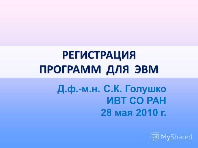 РЕГИСТРАЦИЯ ПРОГРАММ ДЛЯ ЭВМ Д.ф.-м.н. С.К. Голушко ИВТ СО РАН 28 мая 2010 г.